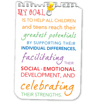 My goal is to help all children and teens reach their greatest potentials by supporting their individual differences, facilitating their social-emotional development, and celebrating their strengths